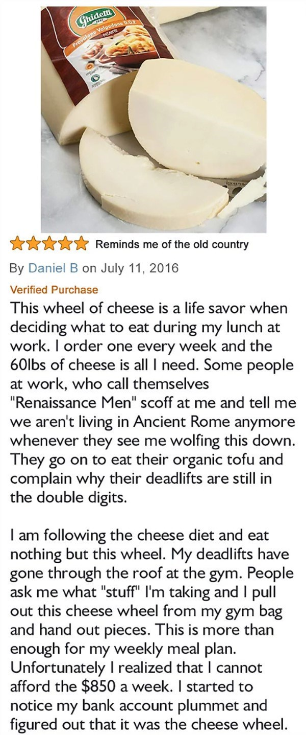 """Text - Gridem Provolone Valpedana D.0 Reminds me of the old country By Daniel B on July 11, 2016 Verified Purchase This wheel of cheese is a life savor when deciding what to eat during my lunch at work. I order one every week and the 60lbs of cheese is all I need. Some people at work, who call themselves """"Renaissance Men"""" scoff at me and tell me we aren't living in Ancient Rome anymore whenever they see They go on to eat their organic tofu and complain why their deadlifts are still in the double"""