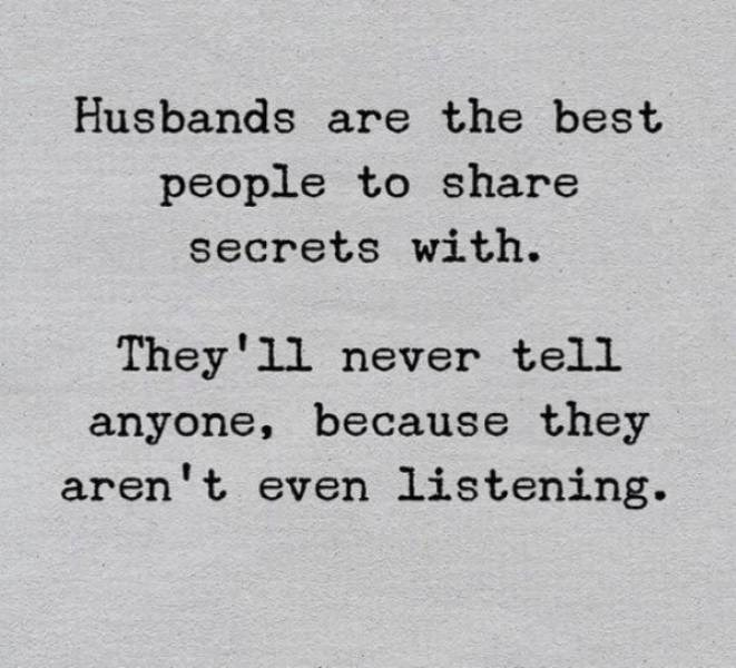 Text - Husbands are the best people to share secrets with. They'll never tell anyone, because they aren't even listening