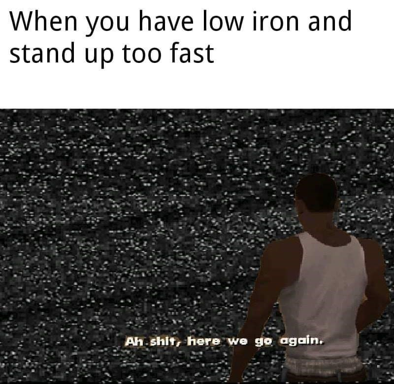 Text - When you have low iron and stand up too fast Ah.shit, here we go again.