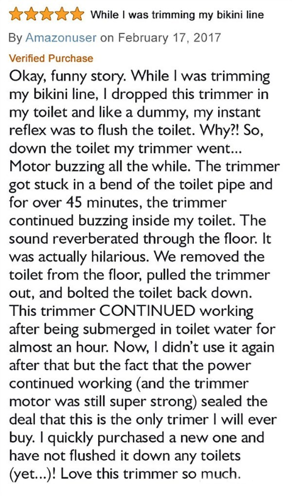 Text - Ann While I was trimming my bikini line By Amazonuser on February 17, 2017 Verified Purchase Okay, funny story. While I was trimming my bikini line, I dropped this trimmer in my toilet and like a dummy, my instant reflex was to flush the toilet. Why?! So, down the toilet my trimmer went... Motor buzzing all the while. The trimmer got stuck in a bend of the toilet pipe and for over 45 minutes, the trimmer continued buzzing inside my toilet. The sound reverberated through the floor. It was