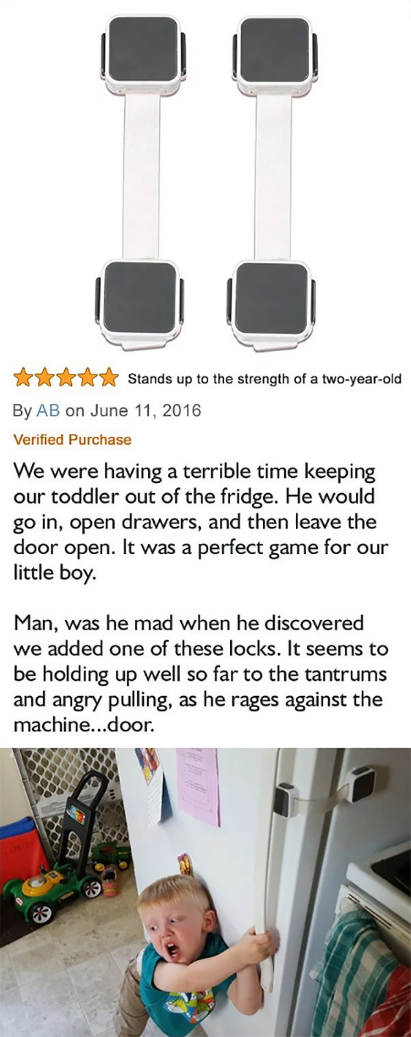 Text - Stands up to the strength of a two-year-old By AB on June 11, 2016 Verified Purchase We were having a terrible time keeping our toddler out of the fridge. He would go in, open drawers, and then leave the door open. It was a perfect game for our little boy. Man, was he mad when he discovered we added one of these locks. It seems to be holding up well so far to the tantrums and angry pulling, as he rages against the machine...door.