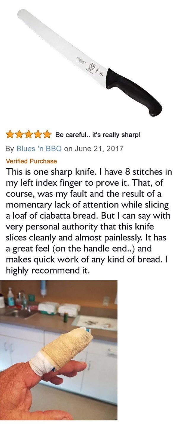Text - X Be careful.. it's really sharp! By Blues 'n BBQ on June 21, 2017 Verified Purchase This is one sharp knife. I have 8 stitches in my left index finger to prove it. That, of course, was my fault and the result of a momentary lack of attention while slicing a loaf of ciabatta bread. ButI can say with very personal authority that this knife slices cleanly and almost painlessly. It has a great feel (on the handle end..) and makes quick work of any kind of bread. I highly recommend it.