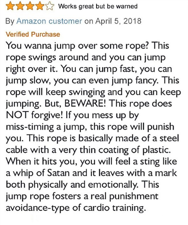 Text - Works great but be warned By Amazon customer on April 5, 2018 Verified Purchase You wanna jump over some rope? This rope swings around and you can jump right over it. You can jump fast, you can jump slow, you can even jump fancy. This rope will keep swinging and you can keep jumping. But, BEWARE! This rope does NOT forgive! If you mess up by miss-timing a jump, this rope will punish you. This rope is basically made of a steel cable with a very thin coating of plastic. When it hits you, yo