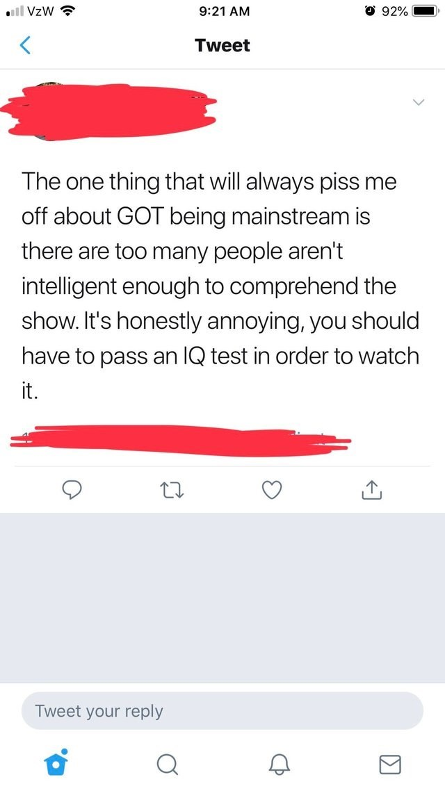 cringey genius - Text - O 92% ll VzW 9:21 AM Tweet The one thing that will always piss me off about GOT being mainstream is there are too many people aren't intelligent enough to comprehend the show. It's honestly annoying, you should have to pass an IQ test in order to watch it. Tweet your reply