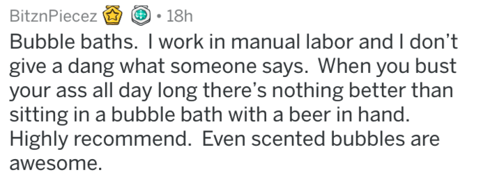 Text - BitznPiecez 18h Bubble baths. I work in manual labor and I don't give a dang what someone says. When you bust your ass all day long there's nothing better than sitting in a bubble bath with a beer in hand. Highly recommend. Even scented bubbles are awesome.