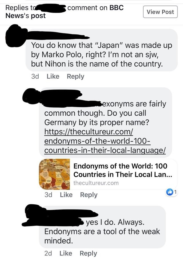 "cringey genius - Text - Replies to News's post comment on BBC View Post You do know that ""Japan"" was made up by Marko Polo, right? I'm not an sjw, but Nihon is the name of the country. 3d Like Reply exonyms are fairly common though. Do you call Germany by its proper name? https://thecultureur.com/ endonyms-of-the-world-100- countries-in-their-local-language/ Endonyms of the World: 100 Countries in Their Local Lan... thecultureur.com 1 3d Like Reply yes I do. Always. Endonyms are a tool of the we"