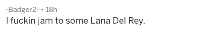 Text - -Badger2- 18h I fuckin jam to some Lana Del Rey