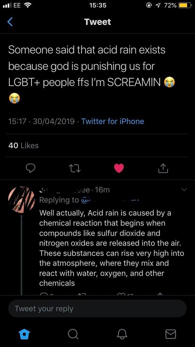cringey genius - Text - @ 72% 15:35 lEE Tweet Someone said that acid rain exists because god is punishing us for LGBT+ people ffs I'm SCREAMIN 15:17 30/04/2019 Twitter for iPhone 40 Likes cee 16m Replying to Well actually, Acid rain is caused by a chemical reaction that begins when compounds like sulfur dioxide and nitrogen oxides are released into the air. These substances can rise very high into the atmosphere, where they mix and react with water, oxygen, and other chemicals Tweet your reply