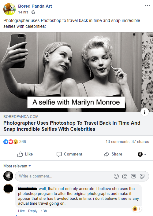 cringey genius - Text - Bored Panda Art 14 hrs Photographer uses Photoshop to travel back in time and snap incredible selfies with celebrities: A selfie with Marilyn Monroe BOREDPANDA.CcOM Photographer Uses Photoshop To Travel Back In Time And Snap Incredible Selfies With Celebrities 366 13 comments 37 shares Like Comment Share Most relevant Write a comment.. GIF well, that's not entirely accurate. i believe she uses the photoshop program to alter the original photographs and make it appear that
