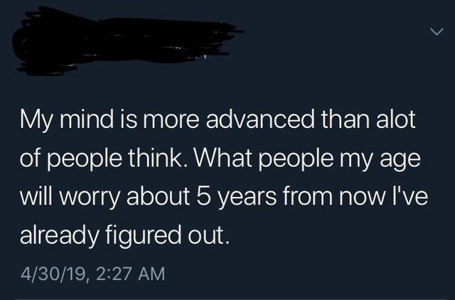 cringey genius - Text - My mind is more advanced than alot of people think. What people my age will worry about 5 years from now I've already figured out. 4/30/19, 2:27 AM