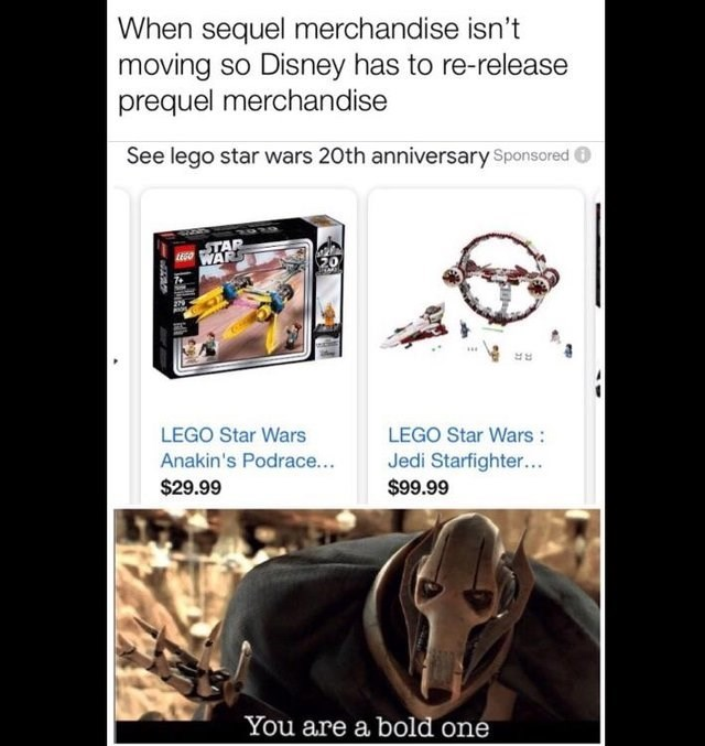 Text - When sequel merchandise isn't moving so Disney has to re-release prequel merchandise See lego star wars 20th anniversary Sponsored TAR WARS LEGO Star Wars LEGO Star Wars : Anakin's Podrace... Jedi Starfighter... $99.99 $29.99 You are a bold one