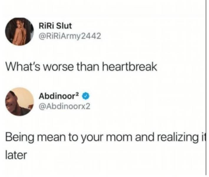 Text - RiRi Slut @RiRiArmy2442 What's worse than heartbreak Abdinoor2 @Abdinoorx2 Being mean to your mom and realizing it later
