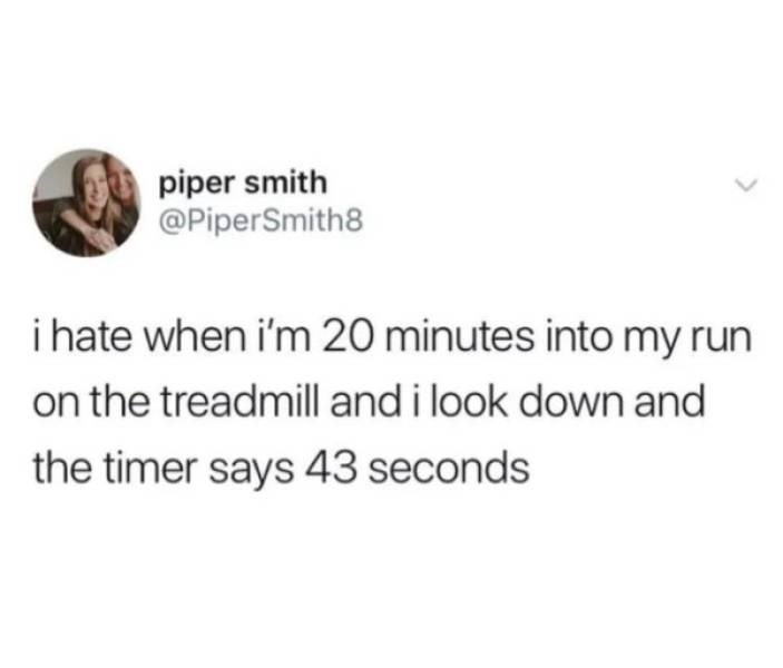 Text - piper smith @PiperSmith8 i hate when i'm 20 minutes into my run on the treadmill and i look down and the timer says 43 seconds