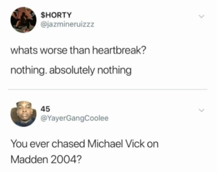 Text - $HORTY @jazmineruizzz whats worse than heartbreak? nothing. absolutely nothing 45 @YayerGangCoolee You ever chased Michael Vick on Madden 2004?
