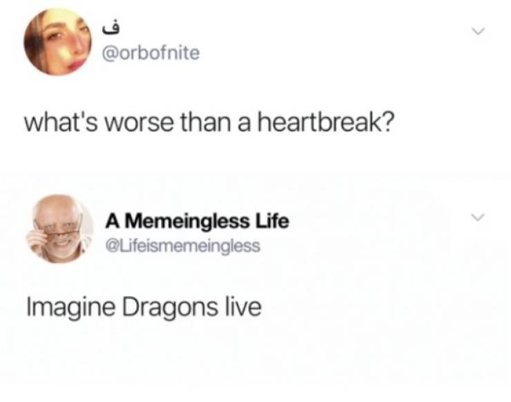Face - @orbofnite what's worse than a heartbreak? A Memeingless Life @Lifeismemeingless Imagine Dragons live