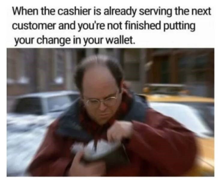 Facial expression - When the cashier is already serving the next customer and you're not finished putting your change in your wallet.
