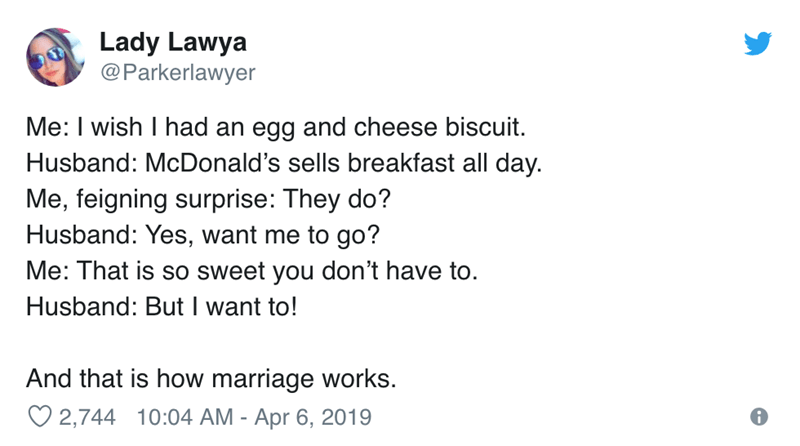 Text - Lady Lawya @Parkerlawyer Me: I wish I had an egg and cheese biscuit. Husband: McDonald's sells breakfast all day. Me, feigning surprise: They do? Husband: Yes, want me to go? Me: That is so sweet you don't have to. Husband: But I want to! And that is how marriage works. 2,744 10:04 AM - Apr 6, 2019