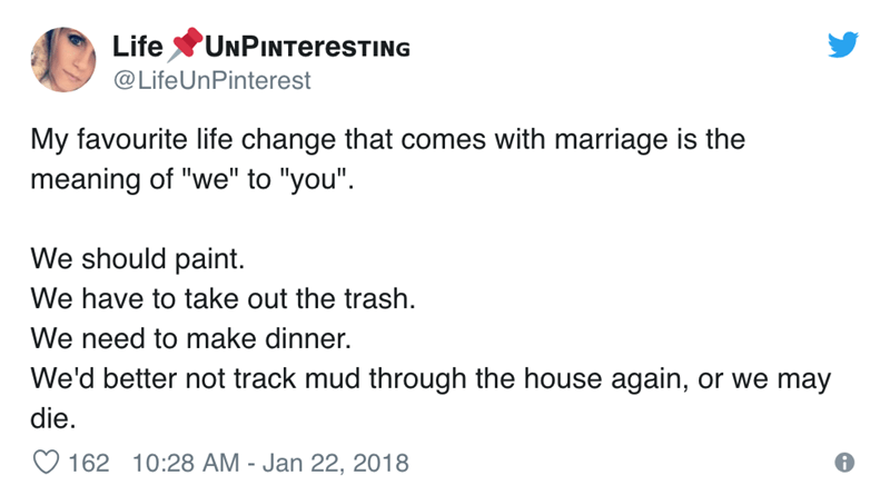 """Text - UNPINTERESTING Life @LifeUnPinterest My favourite life change that comes with marriage is the meaning of """"we"""" to """"you"""" We should paint We have to take out the trash We need to make dinner. We'd better not track mud through the house again, or we may die. 162 10:28 AM - Jan 22, 2018"""