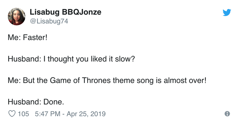 Text - Lisabug BBQJonze @Lisabug74 Me: Faster! Husband: I thought you liked it slow? Me: But the Game of Thrones theme song is almost over! Husband: Done.