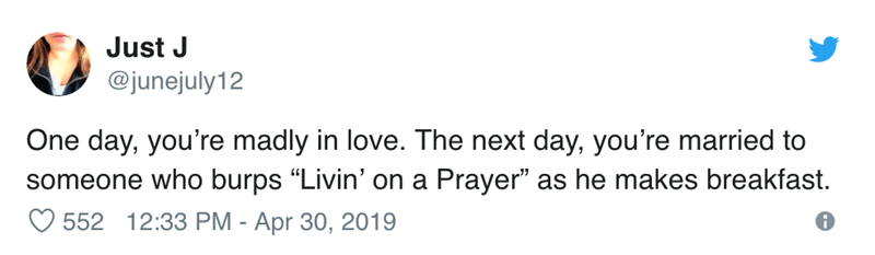 """Text - Just J @junejuly12 One day, you're madly in love. The next day, you're married to someone who burps """"Livin' on a Prayer"""" as he makes breakfast. 552 12:33 PM - Apr 30, 2019"""