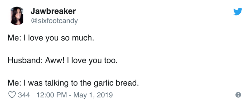 Text - Jawbreaker @sixfootcandy Me: I love you so much. Husband: Aww! I love you too Me: I was talking to the garlic bread. 344 12:00 PM - May 1, 2019