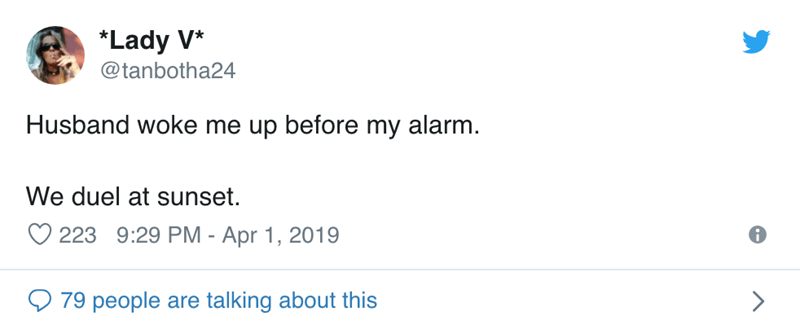 Text - *Lady V* @tanbotha24 Husband woke me up before my alarm. We duel at sunset 223 9:29 PM - Apr 1, 2019 79 people are talking about this >