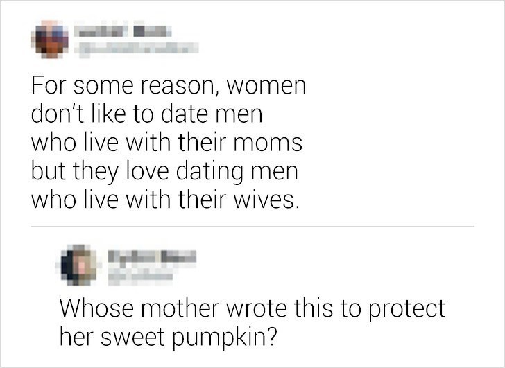 Text - For some reason, women don't like to date men who live with their moms but they love dating men who live with their wives. Whose mother wrote this to protect her sweet pumpkin?
