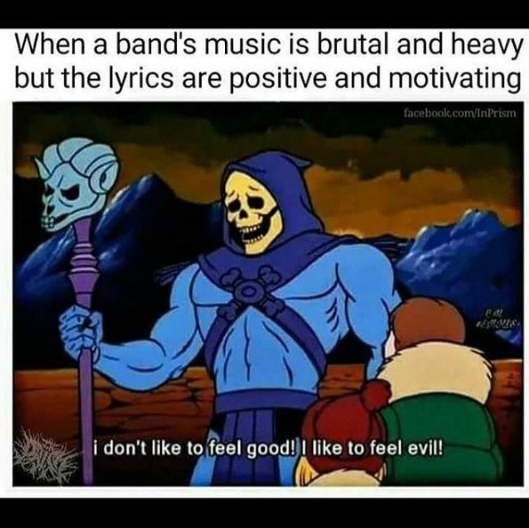 Cartoon - When a band's music is brutal and heavy but the lyrics are positive and motivating facebook.com/InPrism er i don't like to feel good!I like to feel evil!
