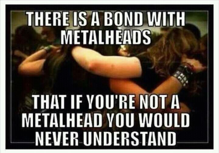 Photo caption - THERE IS A BOND WITH METALHEADS THAT IF YOU'RE NOT A METALHEAD YOU WOULD NEVER UNDERSTAND
