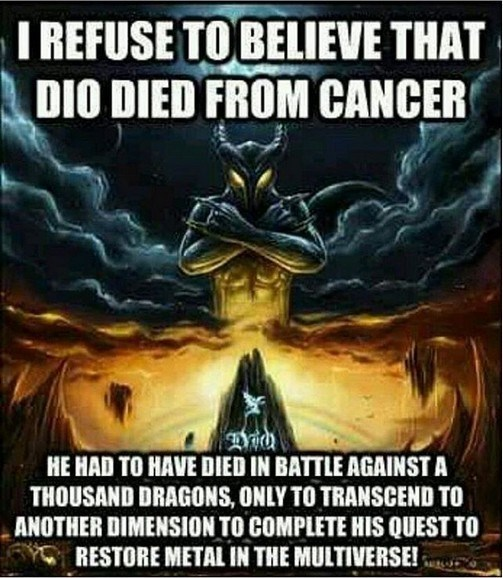 Fictional character - I REFUSE TO BELIEVE THAT DIO DIED FROM CANCER HE HAD TO HAVE DIED IN BATTLE AGAINSTA THOUSAND DRAGONS, ONLY TO TRANSCEND TO ANOTHER DIMENSION TO COMPLETE HIS QUEST TO RESTORE METAL IN THE MULTIVERSE!