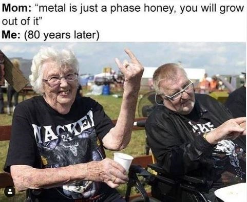 """Photo caption - Mom: """"metal is just a phase honey, you will grow out of it"""" Me: (80 years later)"""