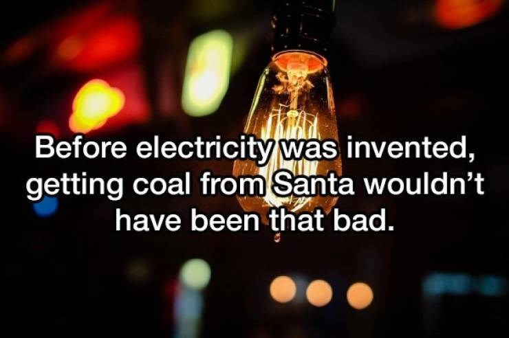 Text - Before electricity was invented, getting coal from Santa wouldn't have been that bad.