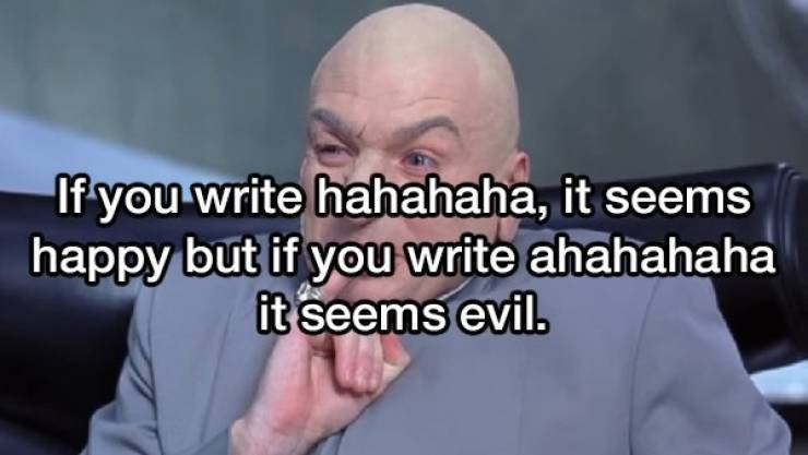 Face - If you write hahahaha, it seems happy but if you write ahahahaha it seems evil.