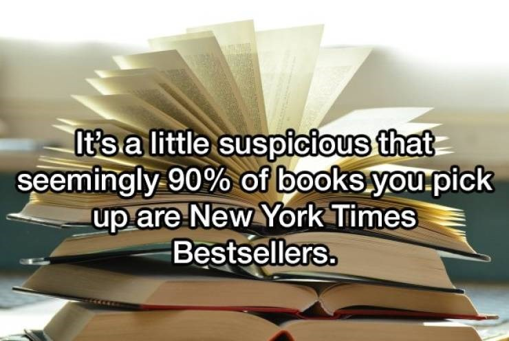 Text - It's a little suspicious that seemingly 90% of books.you.pick up are New York Times Bestsellers.