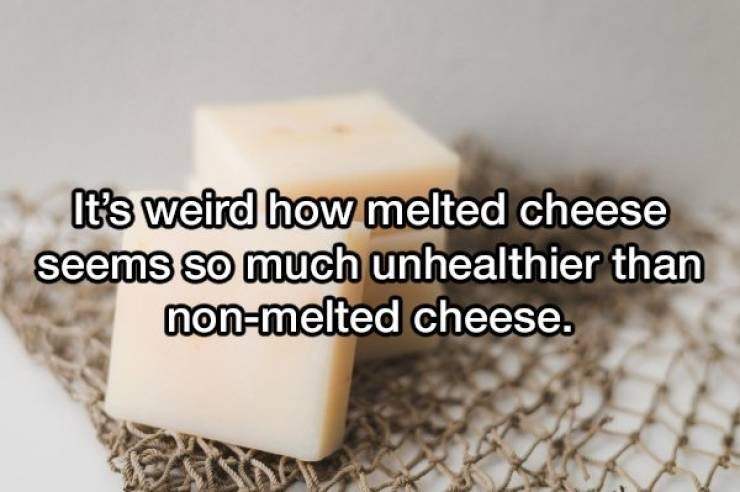 Text - It's weird how melted cheese seems so much unhealthier than non-melted cheese.