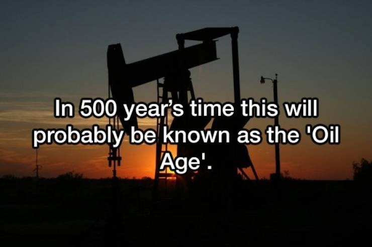 Sky - In 500 years time this will probably be known as the 'Oil Age'.