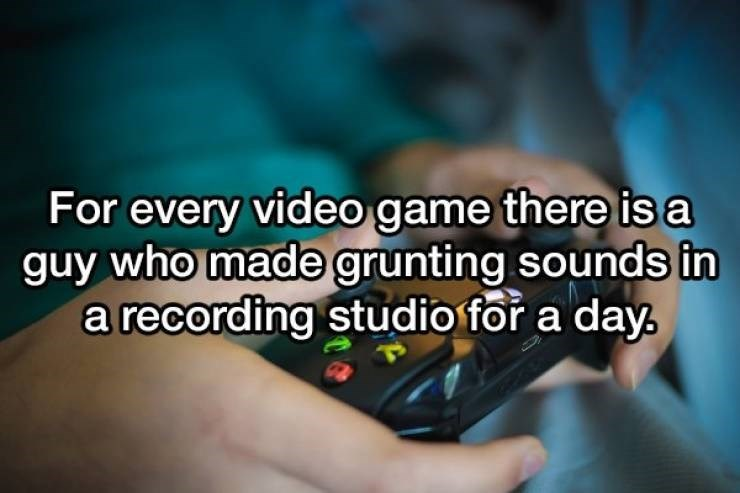 Text - For every video game there is a guy who made grunting sounds in a recording studio for a day
