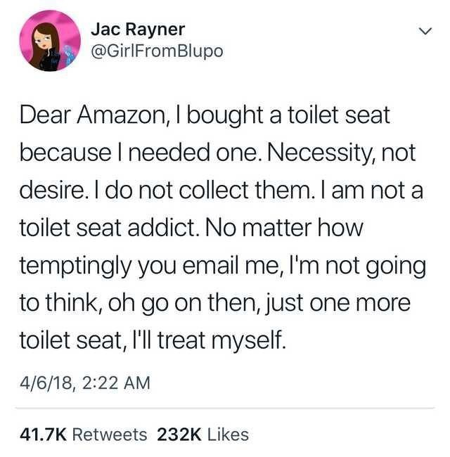 """Funny tweet that reads, """"Dear Amazon, I bought a toilet seat because I needed one. Necessity, not desire. I do not collect them. I am not a toilet seat addict. No matter how temptingly you email me, I'm not going to think, oh go on then, just one more toilet seat, I'll treat myself"""""""