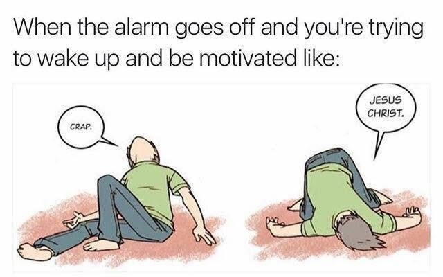 """Caption that reads, """"When the alarm goes off and you're trying to wake up and be motivated like"""" above a comic of a guy lying on the ground saying, """"Crap. Jesus Christ"""""""