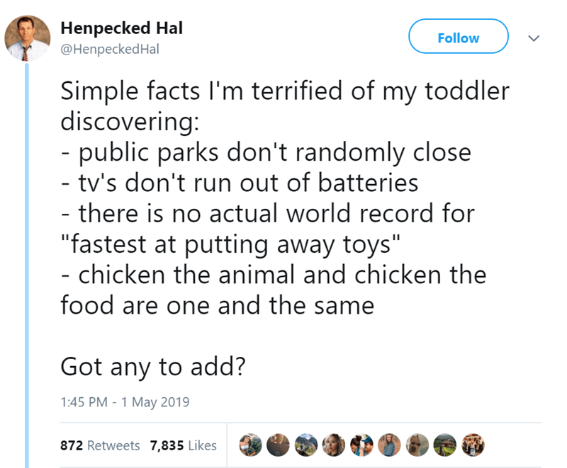 """Text - Henpecked Hal @HenpeckedHal Follow Simple facts I'm terrified of my toddler discovering: - public parks don't randomly close - tv's don't run out of batteries there is no actual world record for """"fastest at putting away toys"""" chicken the animal and chicken the food are one and the same Got any to add? 1:45 PM 1 May 2019 872 Retweets 7,835 Likes"""