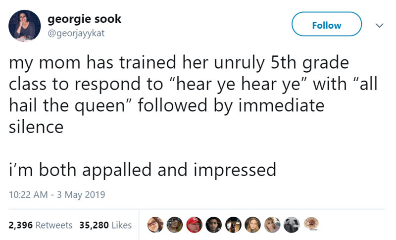 """Text - georgie sook @georjayykat Follow my mom has trained her unruly 5th grade class to respond to """"hear ye hear ye"""" with """"all hail the queen"""" followed by immediate silence i'm both appalled and impressed 10:22 AM - 3 May 2019 2,396 Retweets 35,280 Likes"""