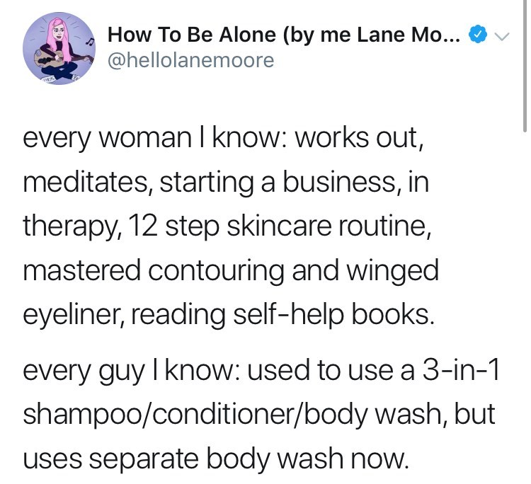 Text - How To Be Alone (by me Lane Mo... @hellolanemoore every woman I know: works out, meditates, starting a business, in therapy, 12 step skincare routine, mastered contouring and winged eyeliner, reading self-help books. every guy I know: used to use a 3-in-1 shampoo/conditioner/body wash, but uses separate body wash now.