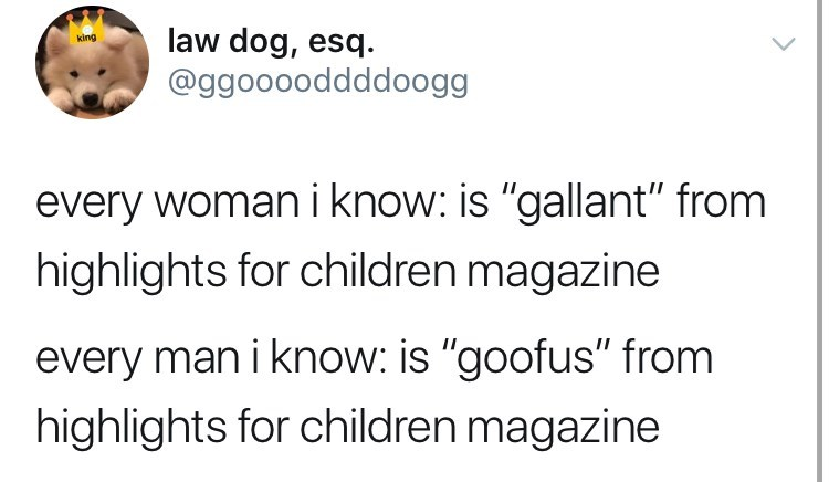 """Text - law dog, esq. @ggooooddddoogg king every woman i know: is """"gallant"""" from highlights for children magazine every man i know: is """"goofus"""" from highlights for children magazine"""