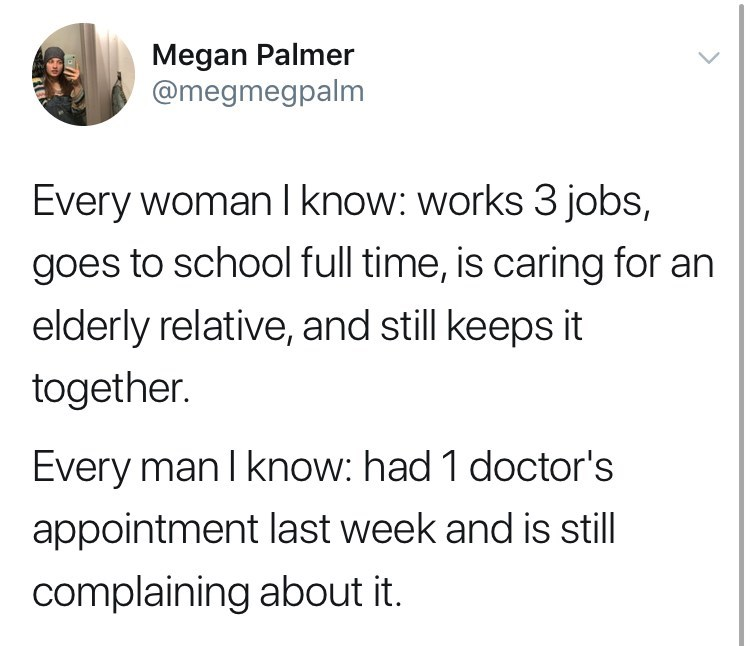 Text - Megan Palmer @megmegpalm Every woman I know: works 3 jobs, goes to school full time, is caring for an elderly relative, and still keeps it together. Every man I know: had 1 doctor's appointment last week and is still complaining about it.