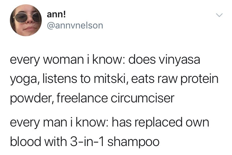 Text - ann! @annvnelson every woman i know: does vinyasa yoga, listens to mitski, eats raw protein powder, freelance circumciser every man i know: has replaced own blood with 3-in-1 shampoo