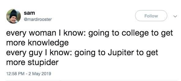 Text - sam Follow @mardirooster every woman I know: going to college to get more knowledge every guy I know: going to Jupiter to get more stupider 12:58 PM 2 May 2019