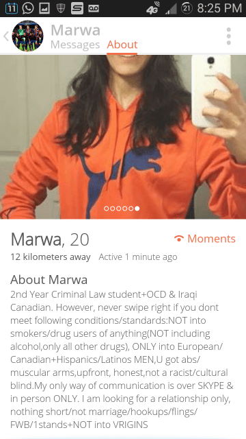 Text - 2 8:25 PM ao 40 Marwa Messages About O0000. Marwa, 20 Moments 12 kilometers away Active 1 minute ago About Marwa 2nd Year Criminal Law student+OCD & Iraqi Canadian. However, never swipe right if you dont meet following conditions/standards:NOT into smokers/drug users of anything(NOT including alcohol,only all other drugs), ONLY into European/ Canadian+Hispanics/Latinos MEN,U got abs/ muscular arms,upfront, honest,not a racist/cultural blind.My only way of communication is over SKYPE & in