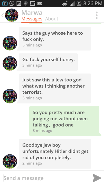 Text - 22 8:26 PM 4G lao Marwa Messages About Says the guy whose here to fuck only. 3 mins ago Go fuck yourself honey. 3 mins ago Just saw this a Jew too god what was i thinking another terrorist. 3 mins ago So you pretty much are judging me without even talking, good one 3 mins ago Goodbye jew boy unfortunately Hitler didnt get rid of you completely 2 mins ago Send a message
