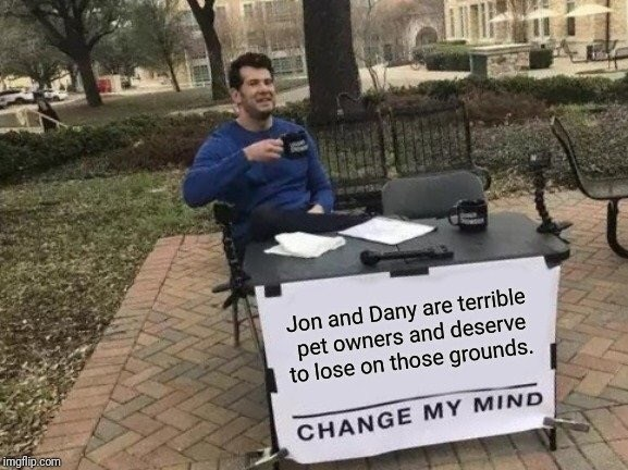 Game of Thrones Season 8 Episode 4 with change my mind meme and how jon and danny are bad pet owners