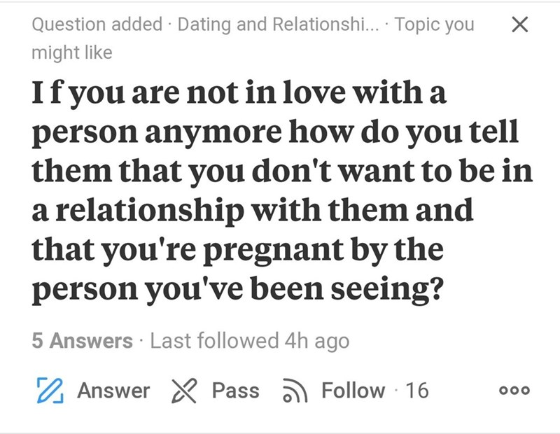 Text - Question added Dating and Relationshi... Topic you X might like Ifyou are not in love with a person anymore how do you tell them that you don't want to be in a relationship with them and that you're pregnant by the person you've been seeing? 5 Answers Last followed 4h ago Answer Pass Follow 16 OOO
